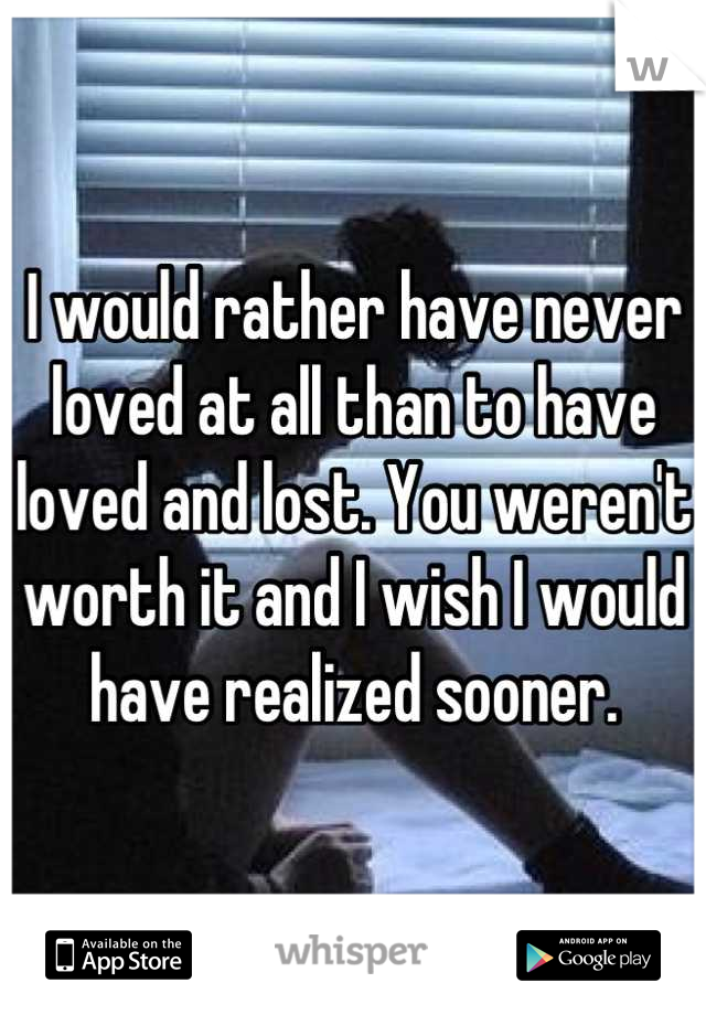 I would rather have never loved at all than to have loved and lost. You weren't worth it and I wish I would have realized sooner.