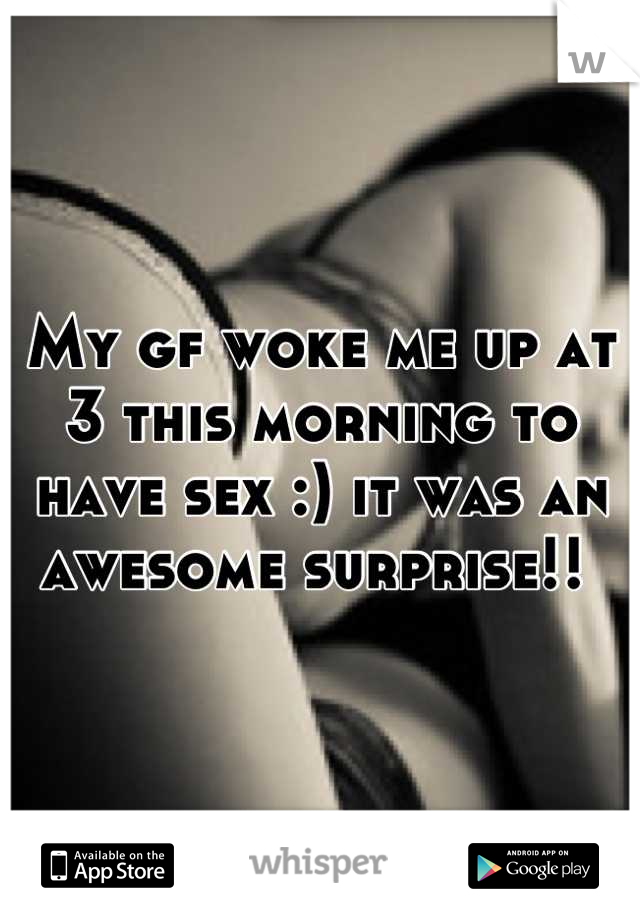 My gf woke me up at 3 this morning to have sex :) it was an awesome surprise!!