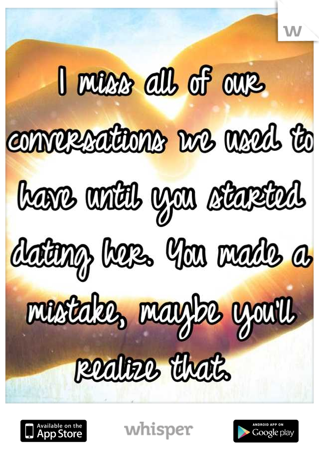 I miss all of our conversations we used to have until you started dating her. You made a mistake, maybe you'll realize that.