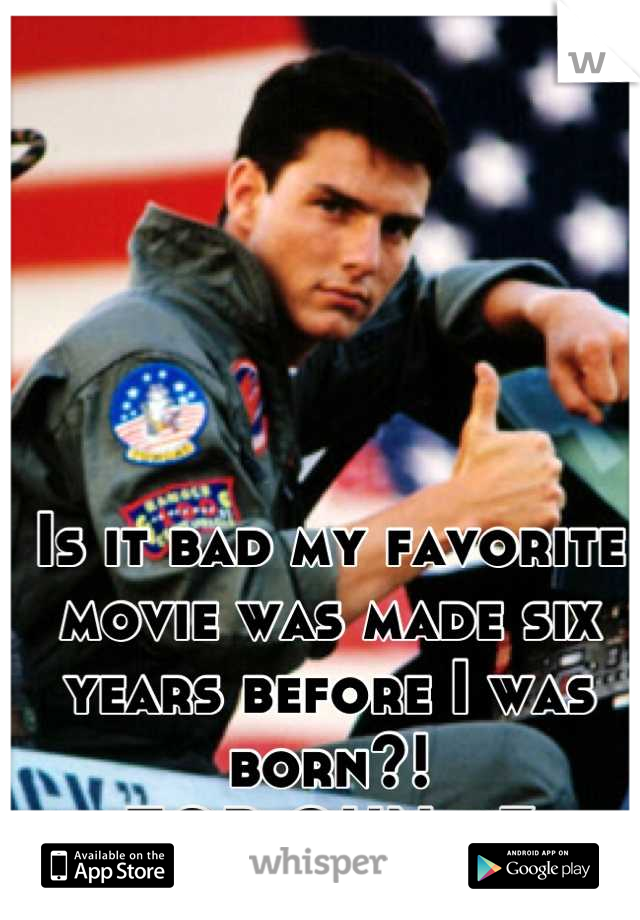 Is it bad my favorite movie was made six years before I was born?!  TOP GUN <3