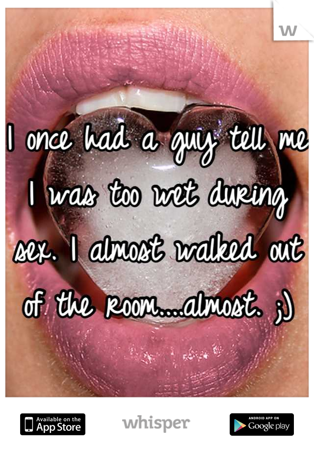 I once had a guy tell me I was too wet during sex. I almost walked out of the room....almost. ;)