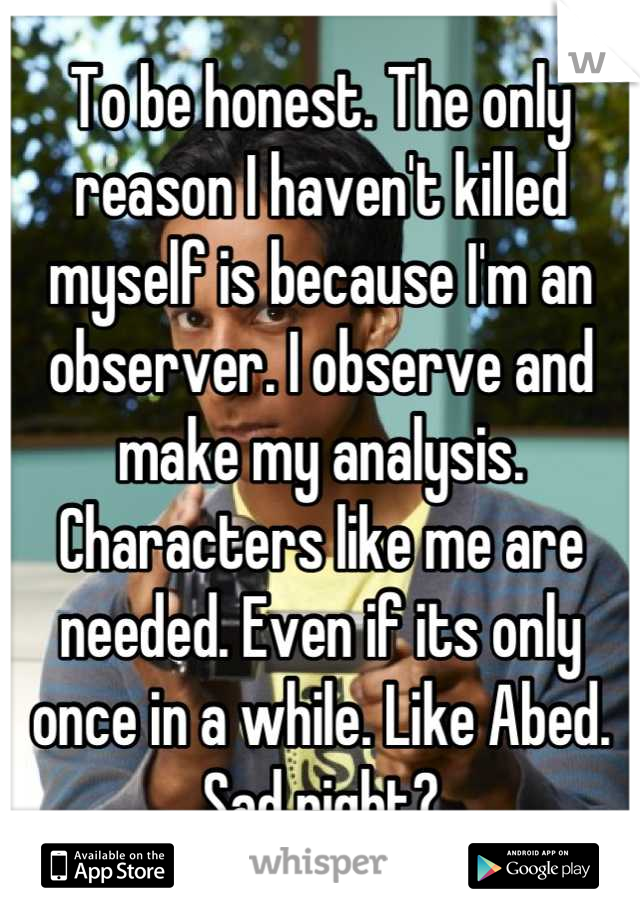 To be honest. The only reason I haven't killed myself is because I'm an observer. I observe and make my analysis. Characters like me are needed. Even if its only once in a while. Like Abed. Sad right?