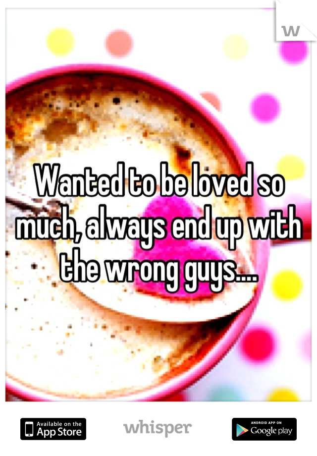 Wanted to be loved so much, always end up with the wrong guys....
