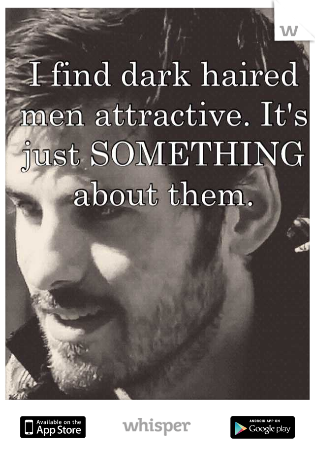 I find dark haired men attractive. It's just SOMETHING about them.