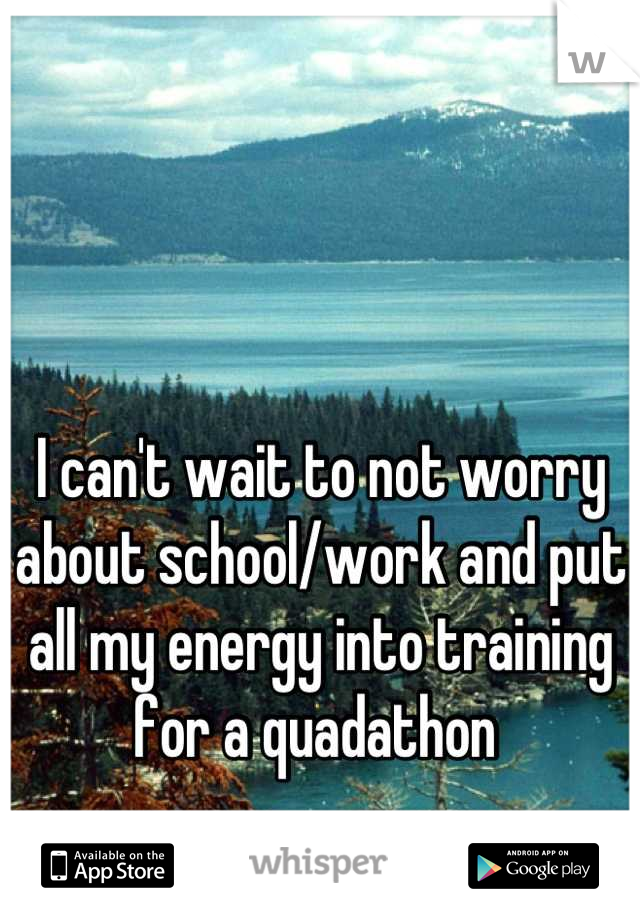 I can't wait to not worry about school/work and put all my energy into training for a quadathon