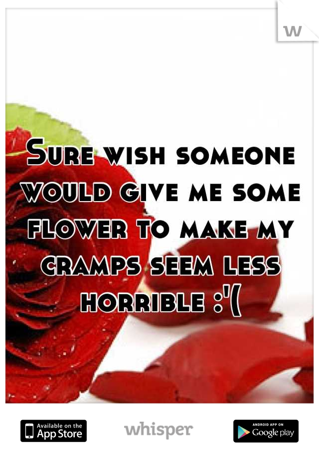Sure wish someone would give me some flower to make my cramps seem less horrible :'(