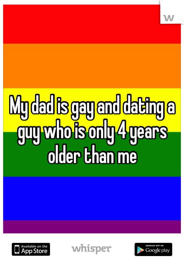 My dad is gay and dating a guy who is only 4 years older than me