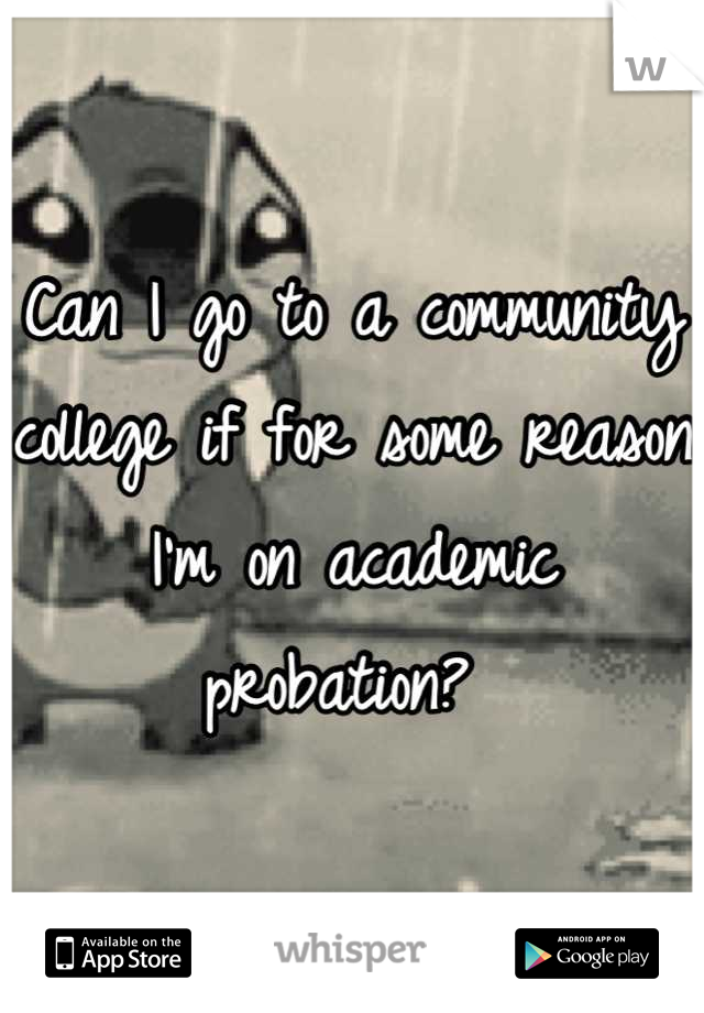 Can I go to a community college if for some reason I'm on academic probation?