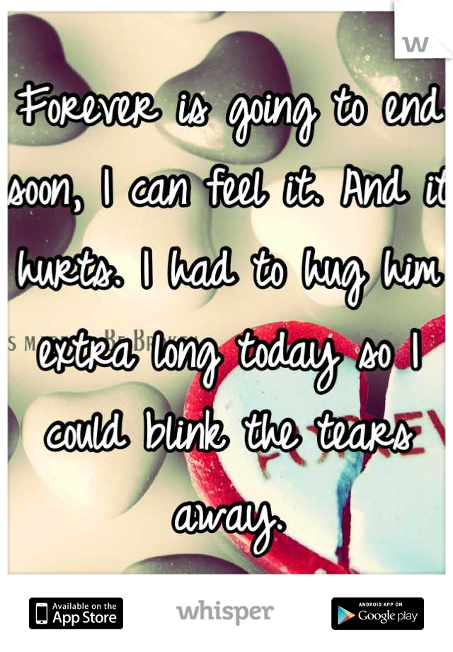 Forever is going to end soon, I can feel it. And it hurts. I had to hug him extra long today so I could blink the tears away.