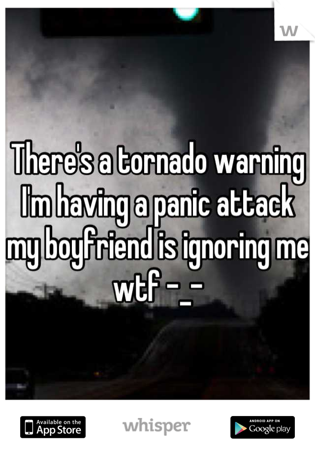 There's a tornado warning I'm having a panic attack my boyfriend is ignoring me wtf -_-