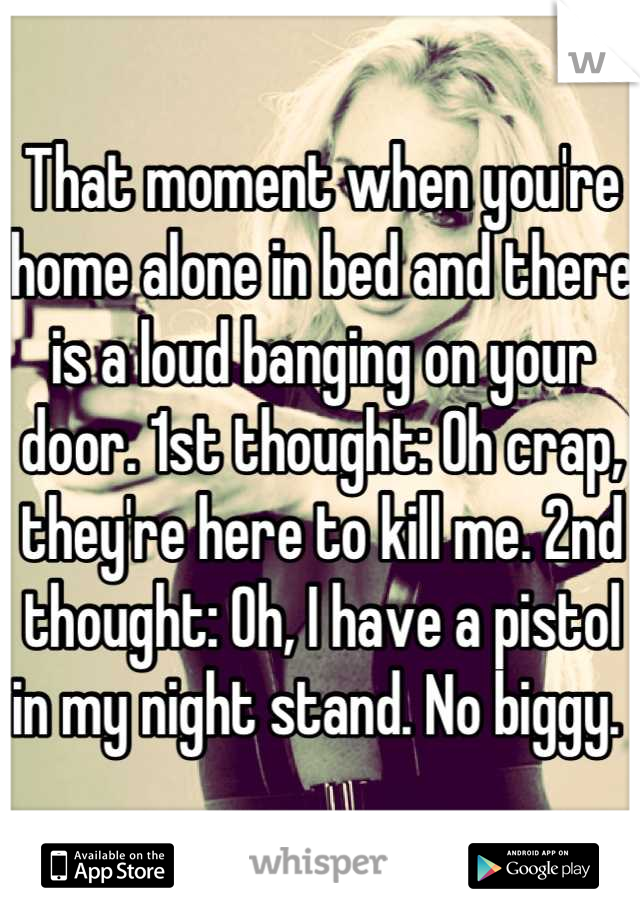 That moment when you're home alone in bed and there is a loud banging on your door. 1st thought: Oh crap, they're here to kill me. 2nd thought: Oh, I have a pistol in my night stand. No biggy.