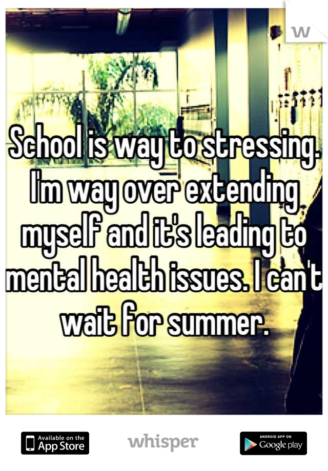 School is way to stressing. I'm way over extending myself and it's leading to mental health issues. I can't wait for summer.