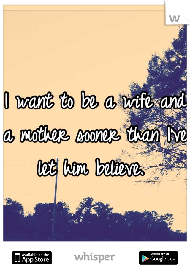 I want to be a wife and a mother sooner than I've let him believe.