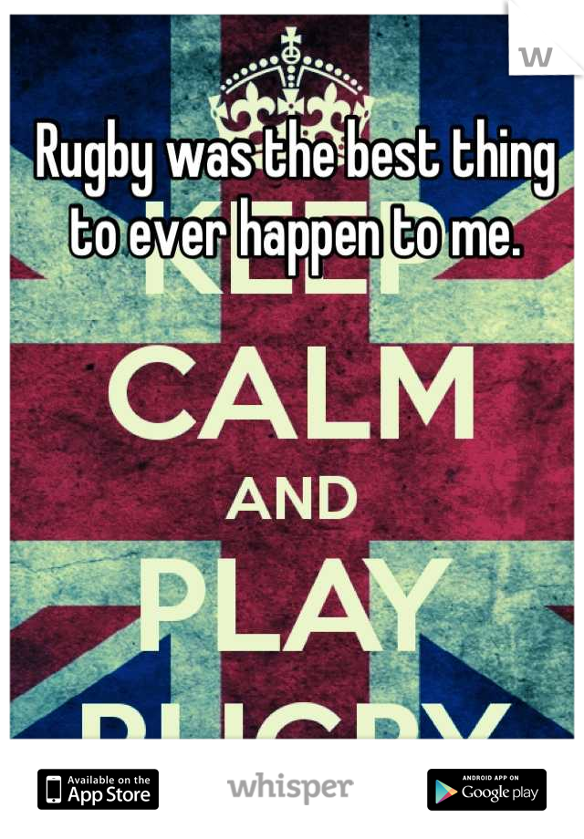 Rugby was the best thing to ever happen to me.