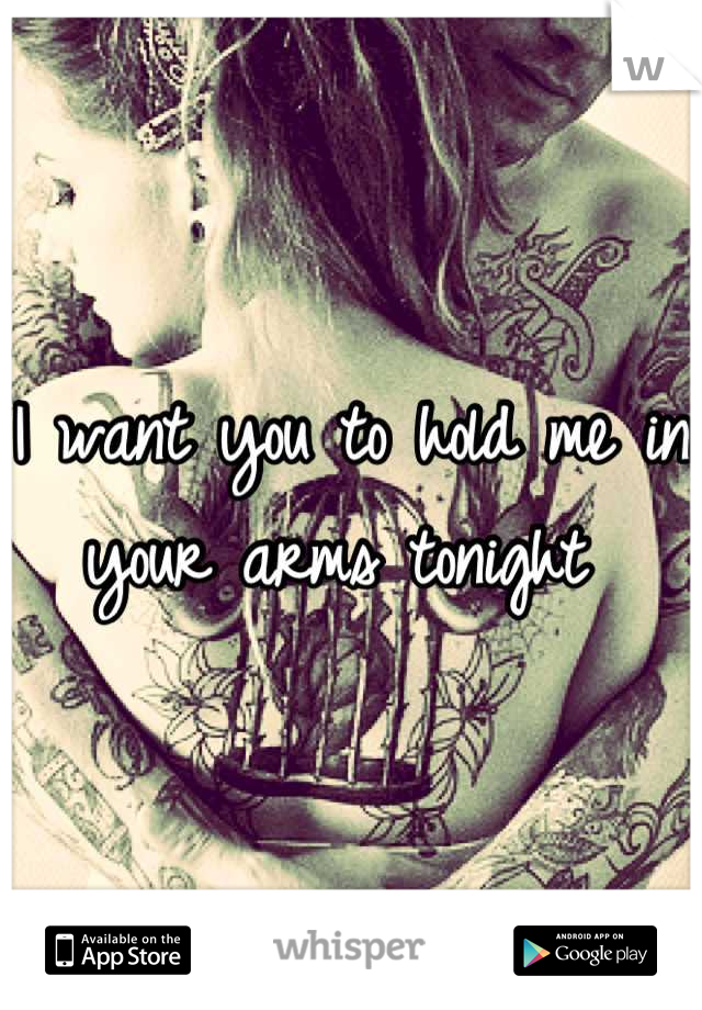 I want you to hold me in your arms tonight