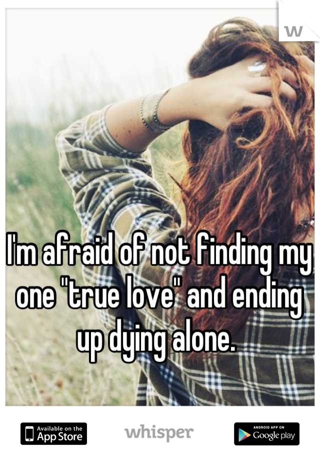 """I'm afraid of not finding my one """"true love"""" and ending up dying alone."""