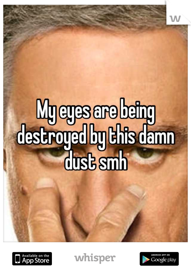 My eyes are being destroyed by this damn dust smh