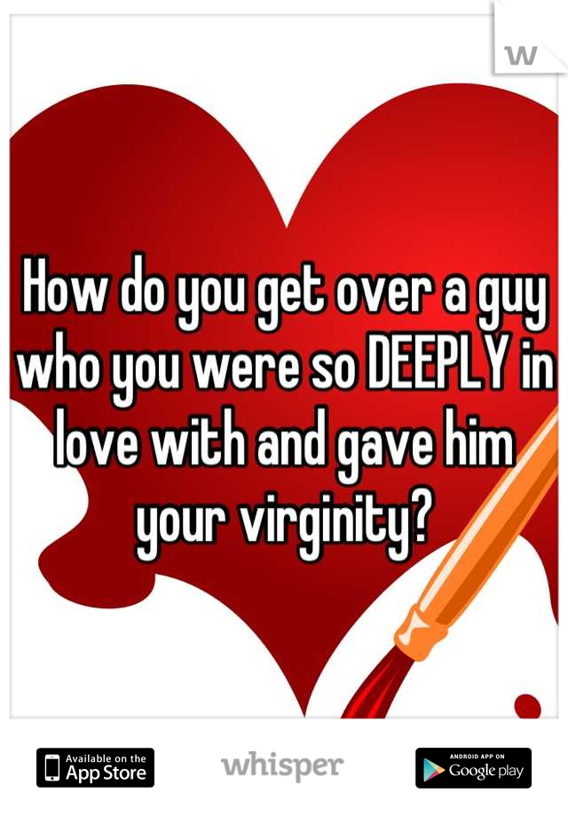 How do you get over a guy who you were so DEEPLY in love with and gave him your virginity?