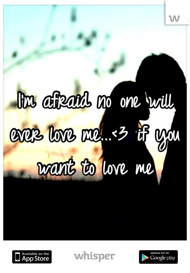 I'm afraid no one will ever love me...<3 if you want to love me
