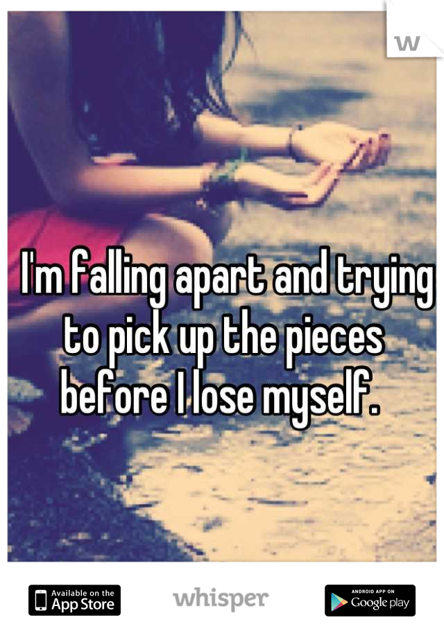 I'm falling apart and trying to pick up the pieces before I lose myself.