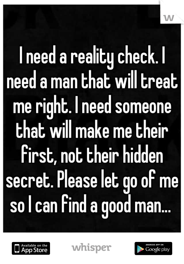 I need a reality check. I need a man that will treat me right. I need someone that will make me their first, not their hidden secret. Please let go of me so I can find a good man...
