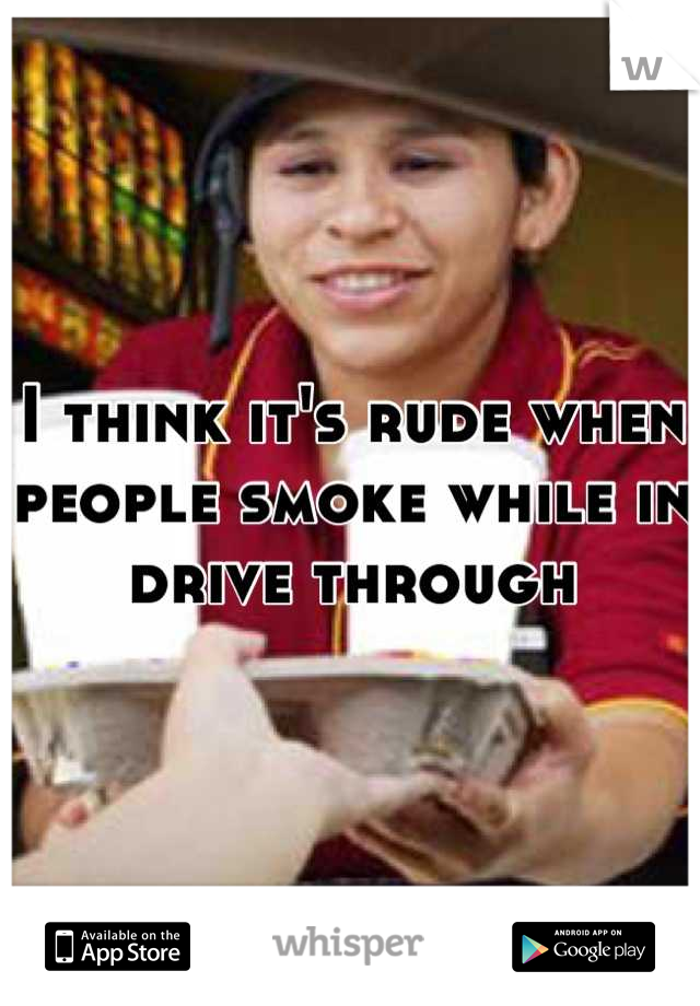I think it's rude when people smoke while in drive through
