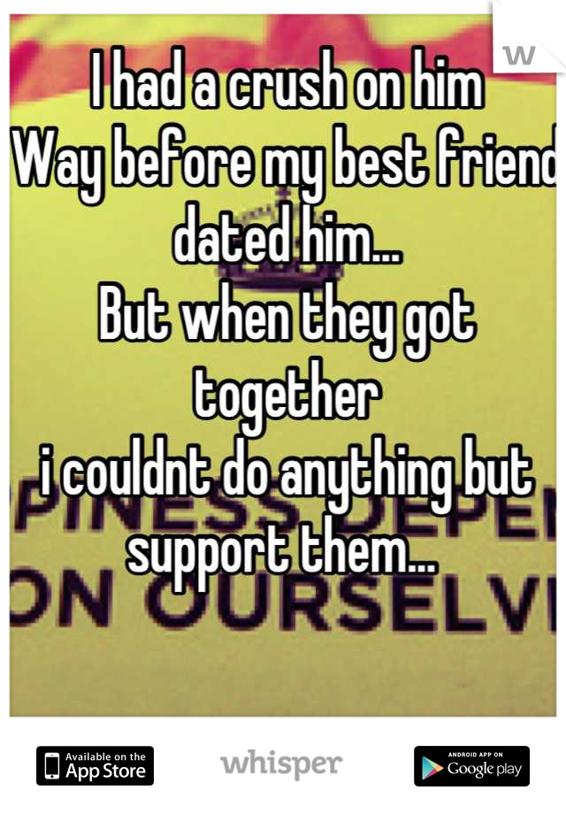 I had a crush on him Way before my best friend  dated him...  But when they got together i couldnt do anything but  support them...