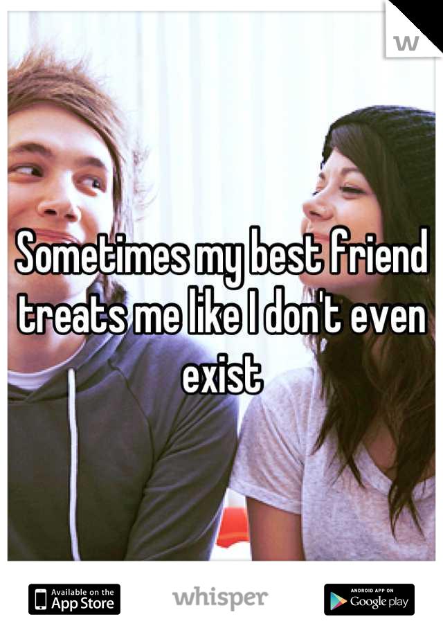 Sometimes my best friend treats me like I don't even exist