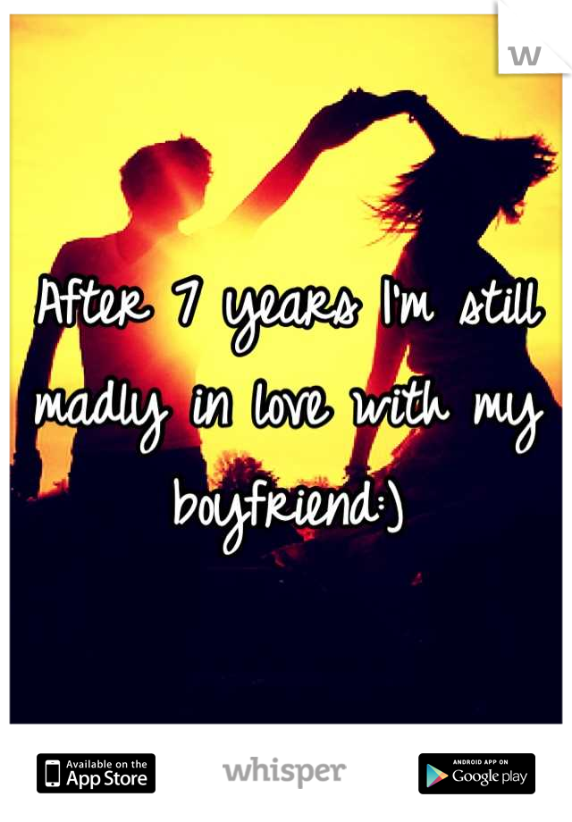 After 7 years I'm still madly in love with my boyfriend:)