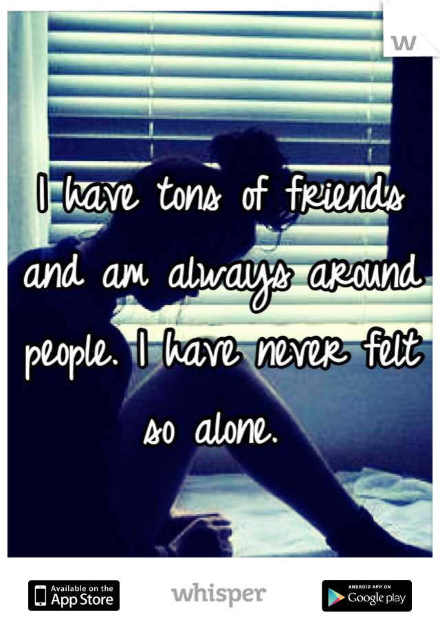 I have tons of friends and am always around people. I have never felt so alone.