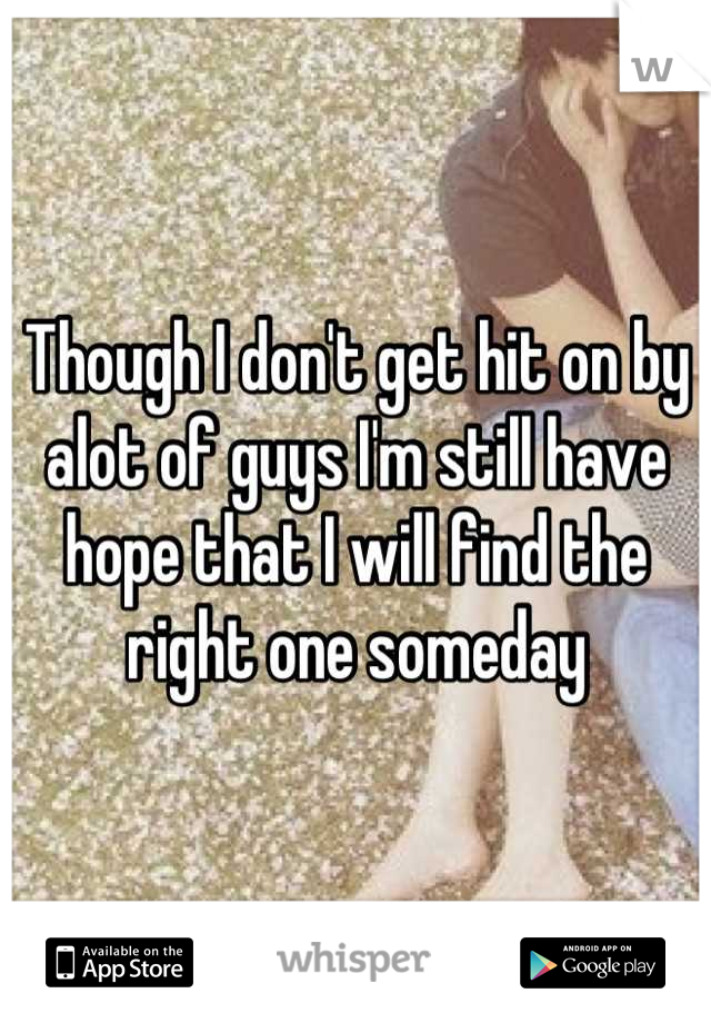 Though I don't get hit on by alot of guys I'm still have hope that I will find the right one someday