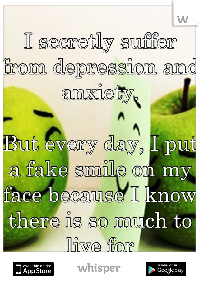 I secretly suffer from depression and anxiety.  But every day, I put a fake smile on my face because I know there is so much to live for