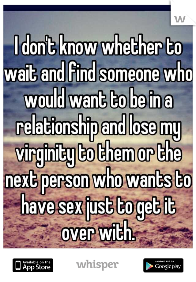 I don't know whether to wait and find someone who would want to be in a relationship and lose my virginity to them or the next person who wants to have sex just to get it over with.