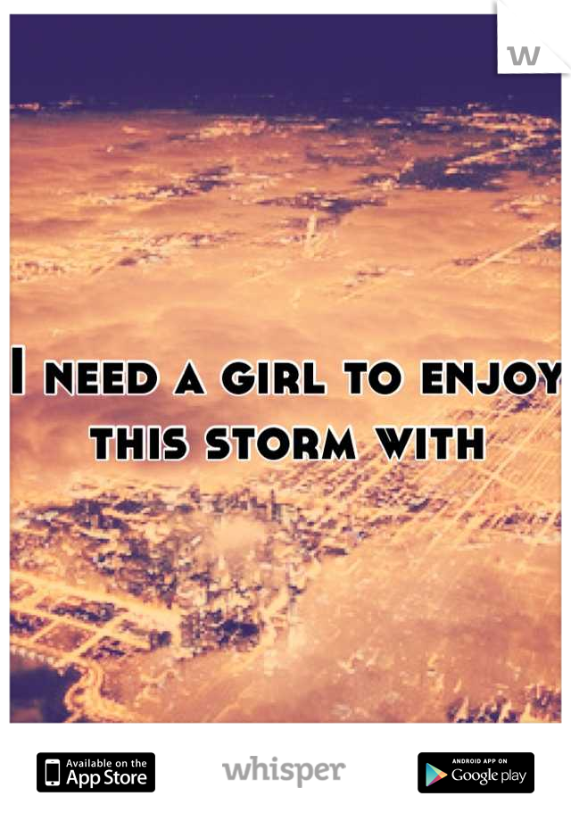 I need a girl to enjoy this storm with