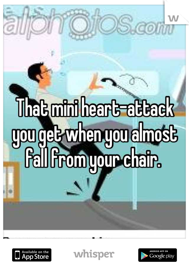 That mini heart-attack you get when you almost fall from your chair.