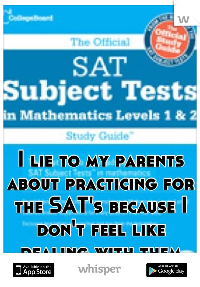 I lie to my parents about practicing for the SAT's because I don't feel like dealing with them