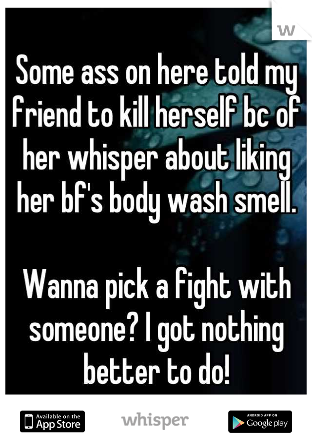 Some ass on here told my friend to kill herself bc of her whisper about liking her bf's body wash smell.   Wanna pick a fight with someone? I got nothing better to do!