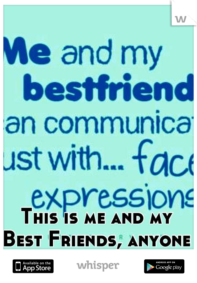 This is me and my Best Friends, anyone else?