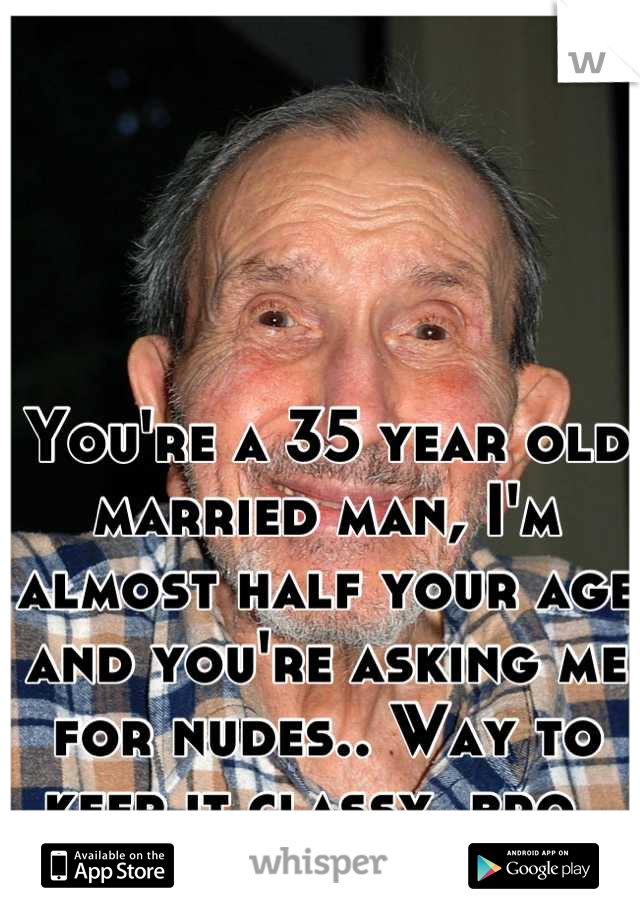 You're a 35 year old married man, I'm almost half your age and you're asking me for nudes.. Way to keep it classy, bro.
