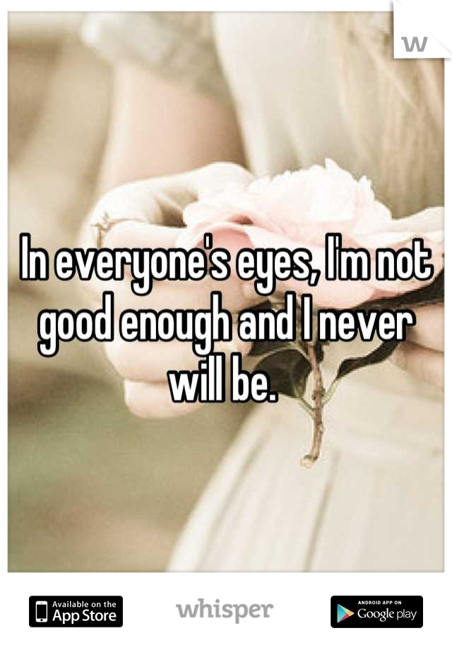 In everyone's eyes, I'm not good enough and I never will be.