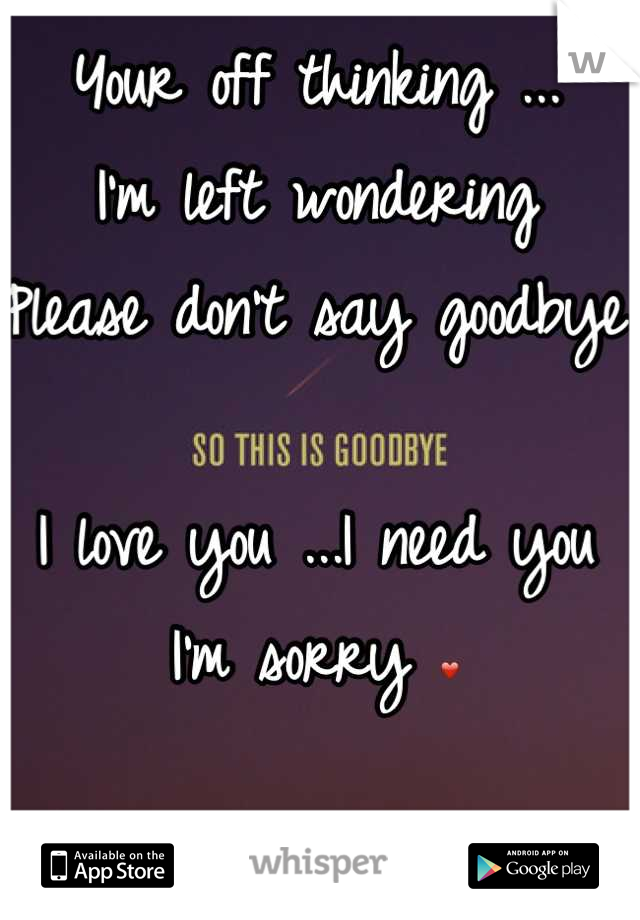 Your off thinking ...  I'm left wondering  Please don't say goodbye  I love you ...I need you  I'm sorry ❤