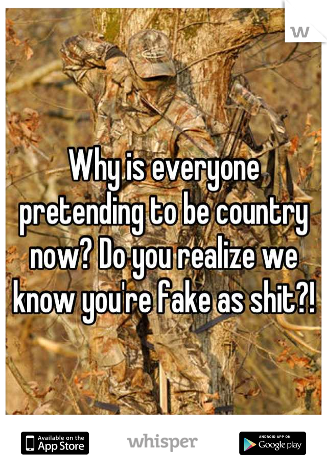 Why is everyone pretending to be country now? Do you realize we know you're fake as shit?!