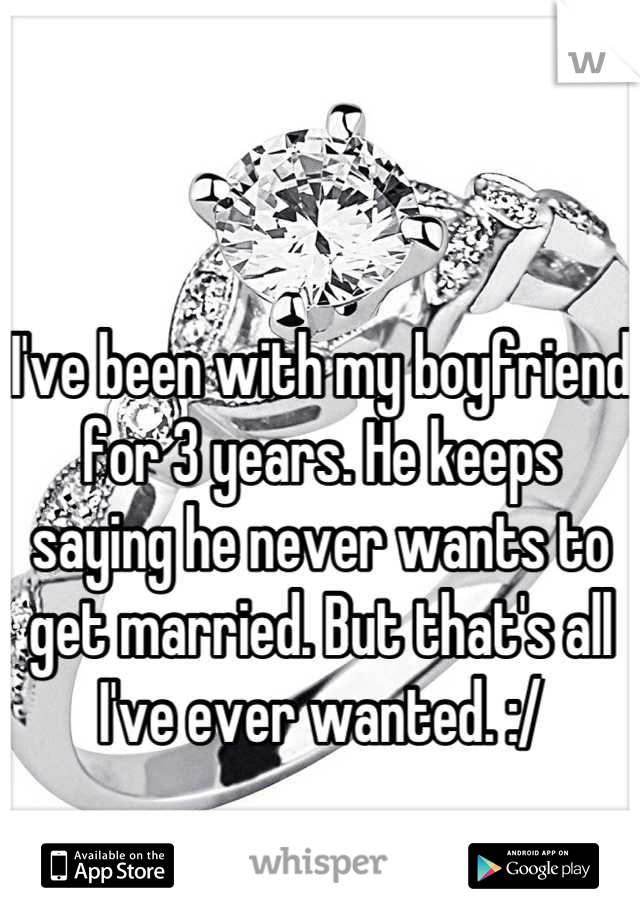 I've been with my boyfriend for 3 years. He keeps saying he never wants to get married. But that's all I've ever wanted. :/