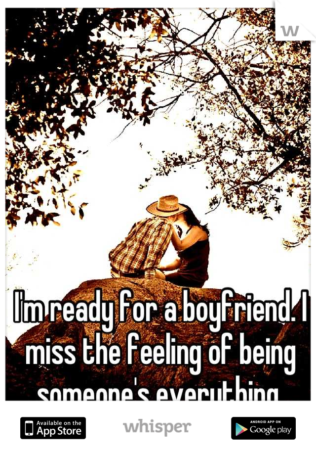 I'm ready for a boyfriend. I miss the feeling of being someone's everything
