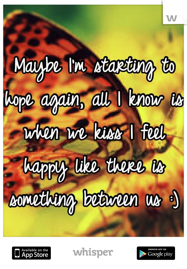 Maybe I'm starting to hope again, all I know is when we kiss I feel happy like there is something between us :)
