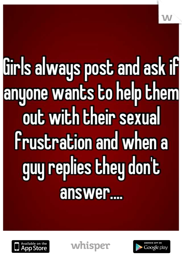 Girls always post and ask if anyone wants to help them out with their sexual frustration and when a guy replies they don't answer....