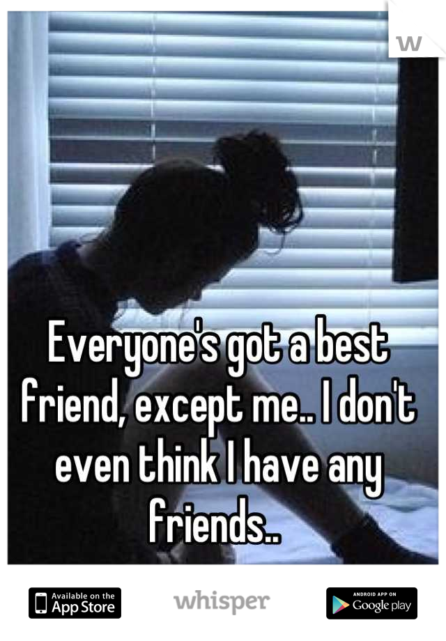 Everyone's got a best friend, except me.. I don't even think I have any friends..