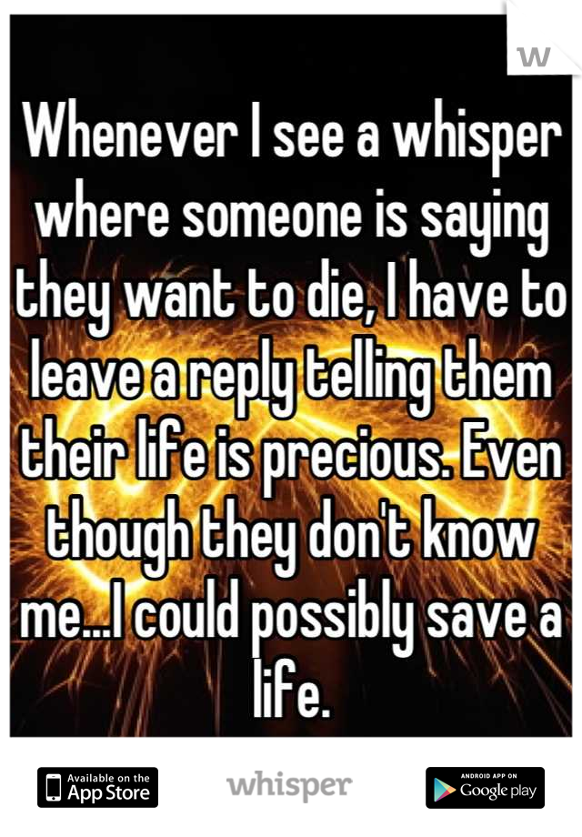 Whenever I see a whisper where someone is saying they want to die, I have to leave a reply telling them their life is precious. Even though they don't know me...I could possibly save a life.