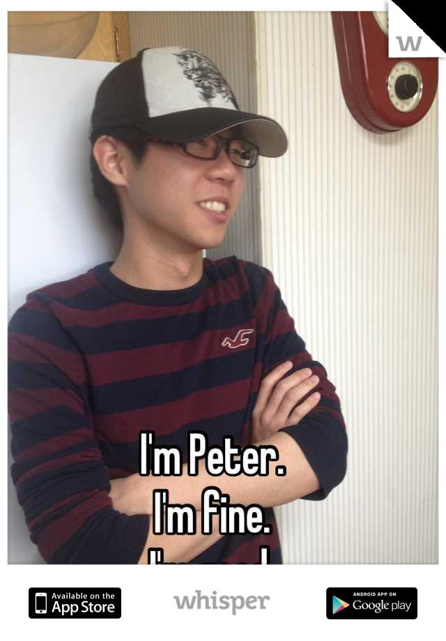 I'm Peter. I'm fine. I'm good.