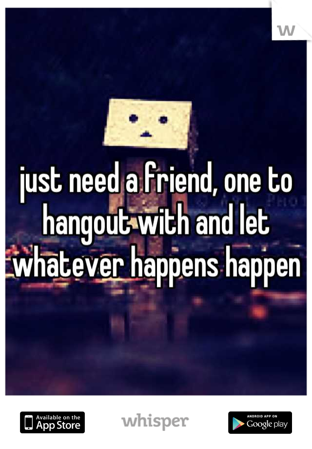 just need a friend, one to hangout with and let whatever happens happen